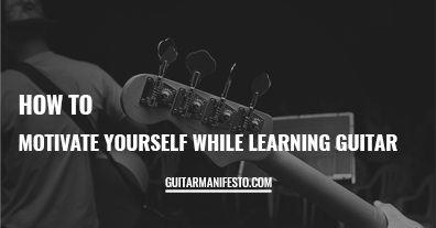 How To Motivate Yourself While Learning Guitar